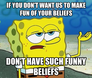 if you don't want us to make fun of your beliefs