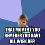 that moment you remeber you have all week off!